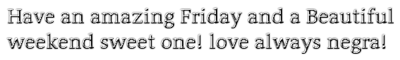 Have an amazing Friday and a Beautiful weekend sweet one! love always negra!