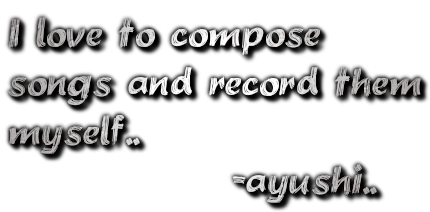 I love to compose songs and record them myself..               -ayushi..